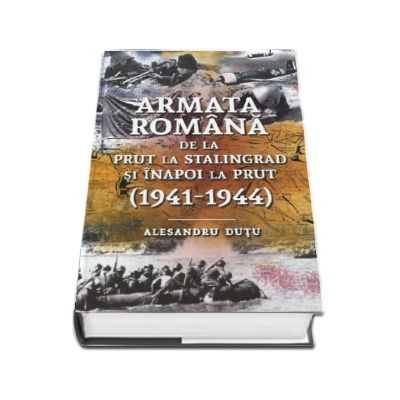 Armata romana de la Prut la Stalingrad si inapoi la Prut (1941 - 1944)