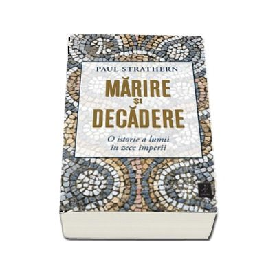 Marire si decadere. O istorie a lumii in zece imperii