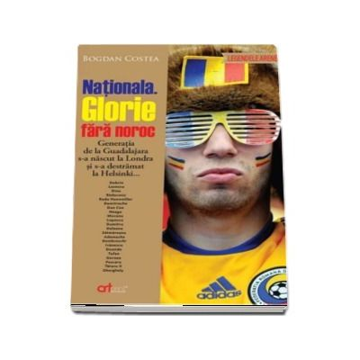 Nationala. Glorie fara noroc de Bogdan Costea