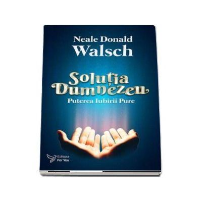 Solutia Dumnezeu. Puterea Iubirii Pure de Neale Donald Walsch