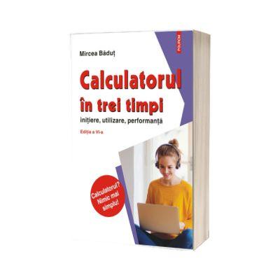 Calculatorul in trei timpi, initiere, utilizare, performanta (editia a VI-a, revazuta si adaugita), Mircea Badut, Polirom