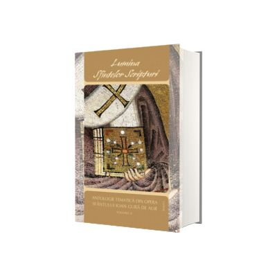 Lumina Sfintelor Scripturi. Antologie tematica din opera Sf. Ioan Gura de Aur, volumul II