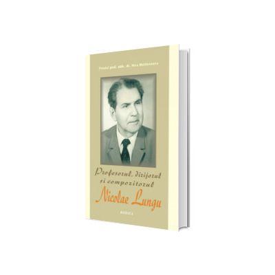 Profesorul, dirijorul si compozitorul Nicolae Lungu, monografie, Nicu Moldoveanu, Basilica