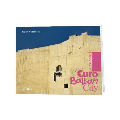 Bucuresti. EuroBalkanCity. Text in limba Romana-Engleza, Florin Andreescu, Ad Libri