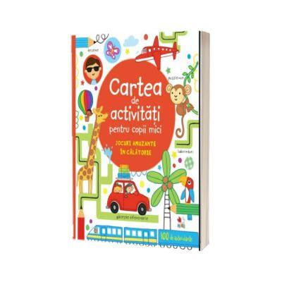Cartea de activitati pentru copii mici. Jocuri amuzante in calatorie - Contine si 100 de autocolante