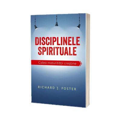Disciplinele spirituale. Calea maturitatii crestine, Richard Foster, Casa Cartii