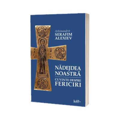 Nadejdea noastra. Cuvinte despre Fericiri - talcuiri, pilde si istorisiri, Arhim. Serafim Alexiev, Predania