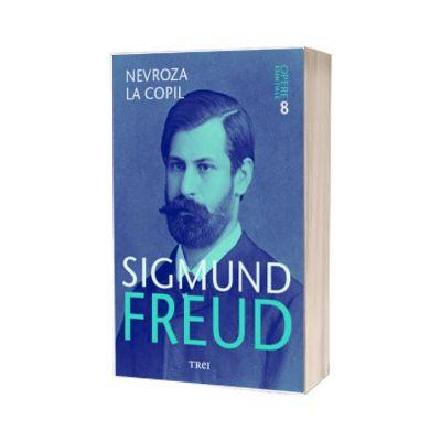 Nevroza la copil. Sigmund Freud - Opere Esentiale, volumul 8