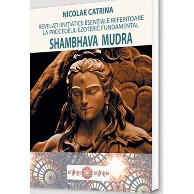 Revelatii initiatice esentiale referitoare la procedeul ezoteric fundamental Shambhava Mudra