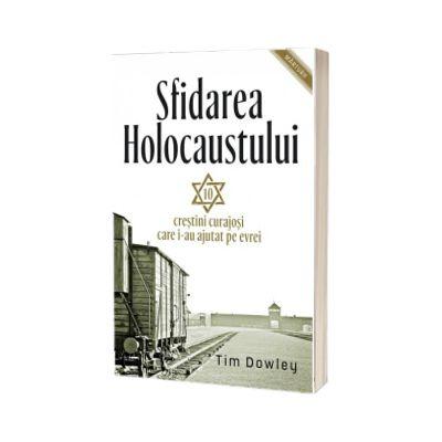 Sfidarea Holocaustului. Zece creștini curajoși care i-au ajutat pe evrei, Tim Dowley, Casa Cartii