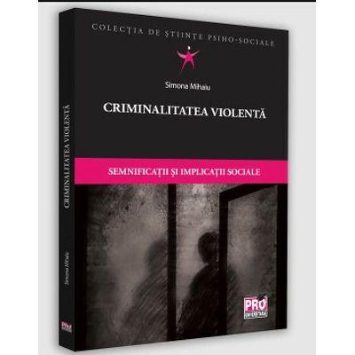 Criminalitatea violenta. Semnificatii si implicatii sociale, Simona Mihaiu, Pro Universitaria