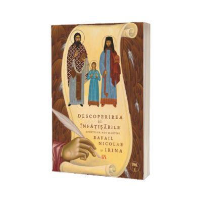 Descoperirea si infatisarile noilor Sfinti Martiri Rafail, Nicolae si Irina, volumul I