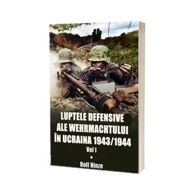 Luptele defensive ale Wehrmachtului in Ucraina. Volumul 1 - 1943/1944