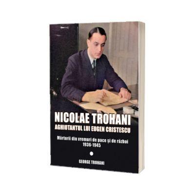 Nicolae Trohani. Aghiotantul lui Eugen Cristescu