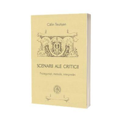 Scenarii ale criticii. Protagonisti, metode, interpretari, Calin Teutisan, Scoala Ardeleana