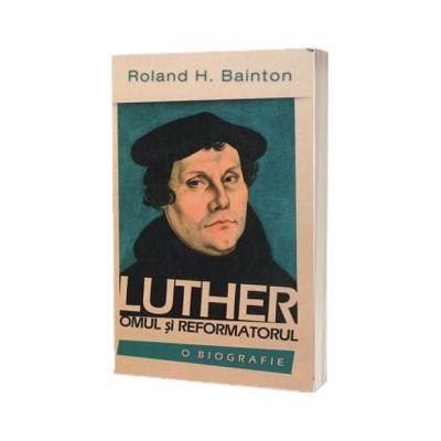 Luther. Omul si reformatorul. O biografie, Roland H. Bainton, Casa Cartii