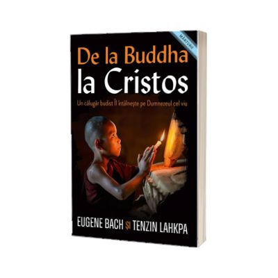 De la Buddha la Cristos. Un calugar budist Il intalneste pe Dumnezeul cel viu, Eugene Bach, CASA CARTII