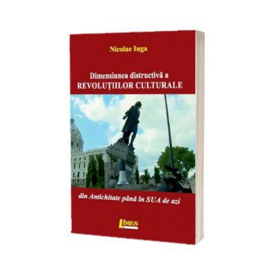 Dimensiunea distructiva a revolutiilor culturale. Din Antichitate pana in SUA de azi, Nicolae Iuga, LIMES