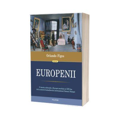 Europenii. Trei vieti si formarea unei culturi cosmopolite in Europa secolului al XIX-lea, Orlando Figes, POLIROM
