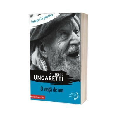 O viata de om. Integrala poetica, Ungaretti Giuseppe, PARALELA 45