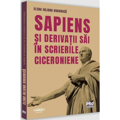 Sapiens si derivatii sai in scrierile ciceroniene, Elena Iuliana Bughirica, Pro Universitaria