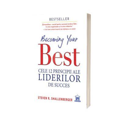 Becoming your Best - Cele 12 principii ale liderilor de succes, Steve Shallenberger, DIDACTICA PUBLISHING HOUSE