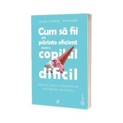Cum sa fii un parinte eficient pentru copilul dificil, editia a III-a, Georgia DeGangi, ASCR