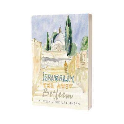 Ierusalim. Tel Aviv. Betleem, editie bilingva romana-engleza, Aurelia Stoie Marginean, CREATOR